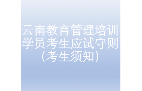 云南教育管理培训学员考生应试守则(考生须知)